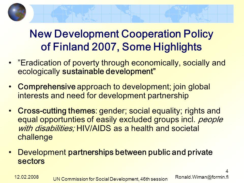 12.02.2008 UN Commission for Social Development, 46th session 4 Ronald.Wiman@formin.fi New Development Cooperation Policy of Finland 2007, Some Highlights Eradication of poverty through economically, socially and ecologically sustainable development Comprehensive approach to development; join global interests and need for development partnership Cross-cutting themes: gender; social equality; rights and equal opportunties of easily excluded groups incl.
