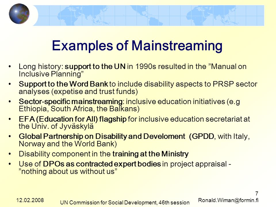 12.02.2008 UN Commission for Social Development, 46th session 7 Ronald.Wiman@formin.fi Examples of Mainstreaming Long history: support to the UN in 1990s resulted in the Manual on Inclusive Planning Support to the Word Bank to include disability aspects to PRSP sector analyses (expetise and trust funds) Sector-specific mainstreaming: inclusive education initiatives (e.g Ethiopia, South Africa, the Balkans) EFA (Education for All) flagship for inclusive education secretariat at the Univ.