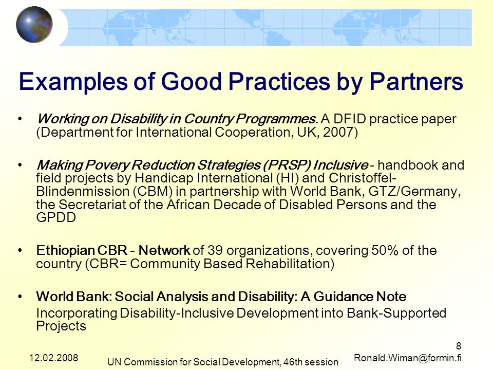 12.02.2008 UN Commission for Social Development, 46th session 9 Ronald.Wiman@formin.fi Lessons (to be) Learned A Society for All - Disabled people as beneficiaries - and as contributing agents of action Two -or three- tracks: mainstreaming + complementary targeted support + collective empowerment - for strengthen the voice of People with Disabilities Tools for inclusive planning and budgeting needed - and many do exist Awareness raising and sensitization needed in all agencies Including disability is itself a good practice of good policy, good governance, good planning and good implementation Partnerships are challenging but necessary - old business as usual is not the option