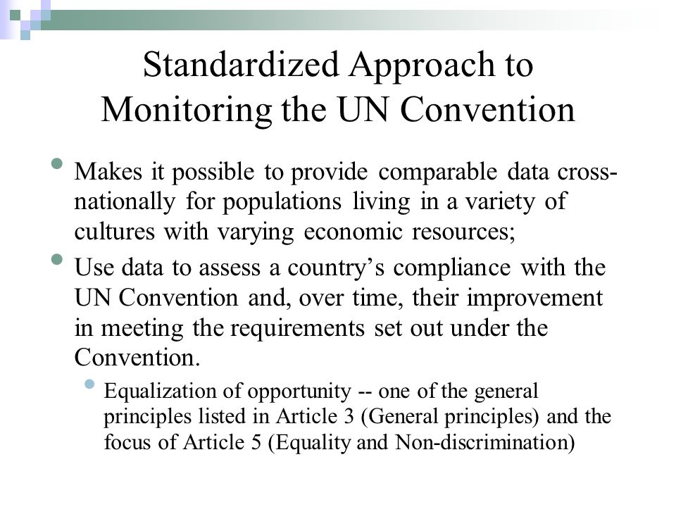 Makes it possible to provide comparable data cross- nationally for populations living in a variety of cultures with varying economic resources; Use data to assess a countrys compliance with the UN Convention and, over time, their improvement in meeting the requirements set out under the Convention.