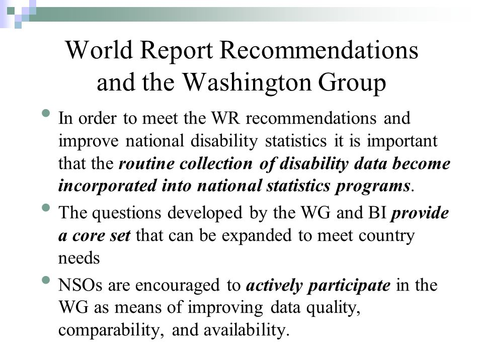 World Report Recommendations and the Washington Group In order to meet the WR recommendations and improve national disability statistics it is important that the routine collection of disability data become incorporated into national statistics programs.