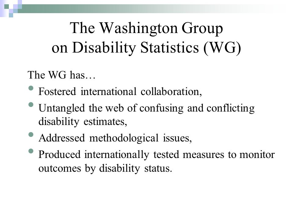 The WG has… Fostered international collaboration, Untangled the web of confusing and conflicting disability estimates, Addressed methodological issues, Produced internationally tested measures to monitor outcomes by disability status.