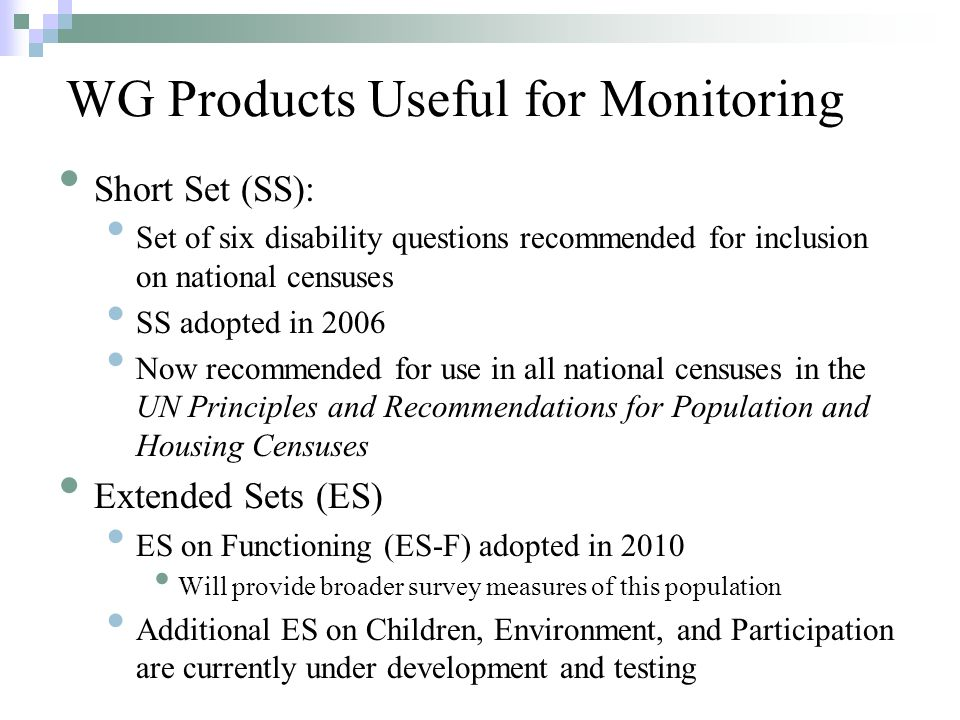 Short Set (SS): Set of six disability questions recommended for inclusion on national censuses SS adopted in 2006 Now recommended for use in all national censuses in the UN Principles and Recommendations for Population and Housing Censuses Extended Sets (ES) ES on Functioning (ES-F) adopted in 2010 Will provide broader survey measures of this population Additional ES on Children, Environment, and Participation are currently under development and testing WG Products Useful for Monitoring