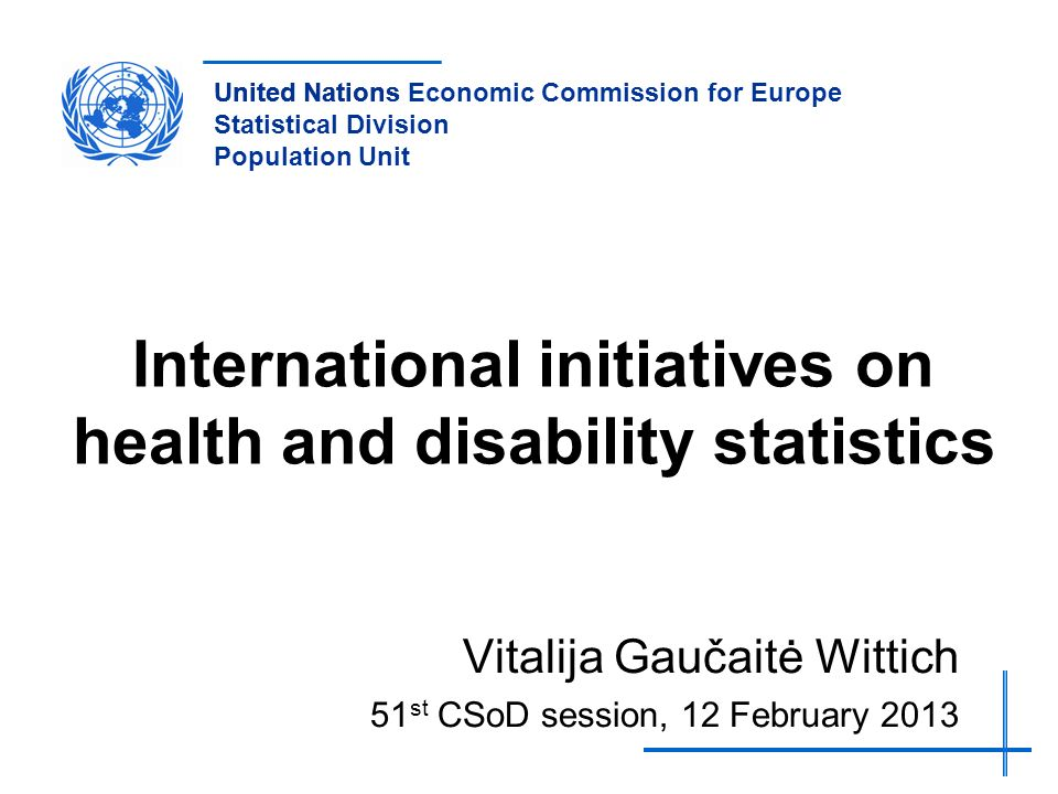 United NationsUnited Nations Economic Commission for Europe Statistical Division Population Unit International initiatives on health and disability statistics Vitalija Gaučaitė Wittich 51 st CSoD session, 12 February 2013