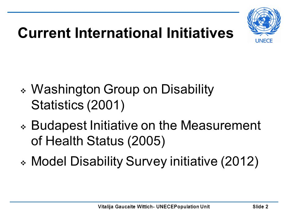 Vitalija Gaucaite Wittich- UNECEPopulation Unit Slide 2 Current International Initiatives Washington Group on Disability Statistics (2001) Budapest Initiative on the Measurement of Health Status (2005) Model Disability Survey initiative (2012)