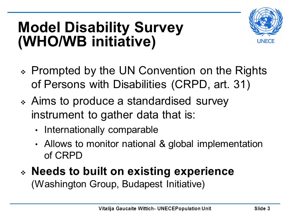 Vitalija Gaucaite Wittich- UNECEPopulation Unit Slide 3 Model Disability Survey (WHO/WB initiative) Prompted by the UN Convention on the Rights of Persons with Disabilities (CRPD, art.