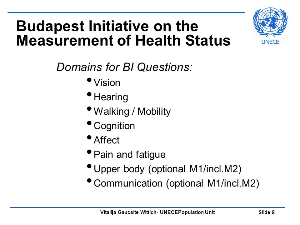 Vitalija Gaucaite Wittich- UNECEPopulation Unit Slide 9 Budapest Initiative on the Measurement of Health Status Domains for BI Questions: Vision Hearing Walking / Mobility Cognition Affect Pain and fatigue Upper body (optional M1/incl.M2) Communication (optional M1/incl.M2)