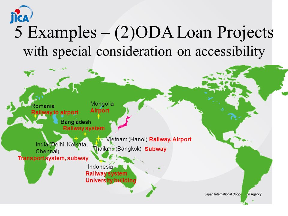 5 Examples – (2)ODA Loan Projects with special consideration on accessibility India (Delhi, Kolkata, Chennai) Transport system, subway Bangladesh Railway system Indonesia Railway system University building Subway Thailand (Bangkok) Vietnam (Hanoi)Railway, Airport Romania Railway to airport Mongolia Airport