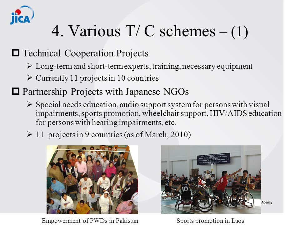 4. Various T/ C schemes – (1) Technical Cooperation Projects Long-term and short-term experts, training, necessary equipment Currently 11 projects in