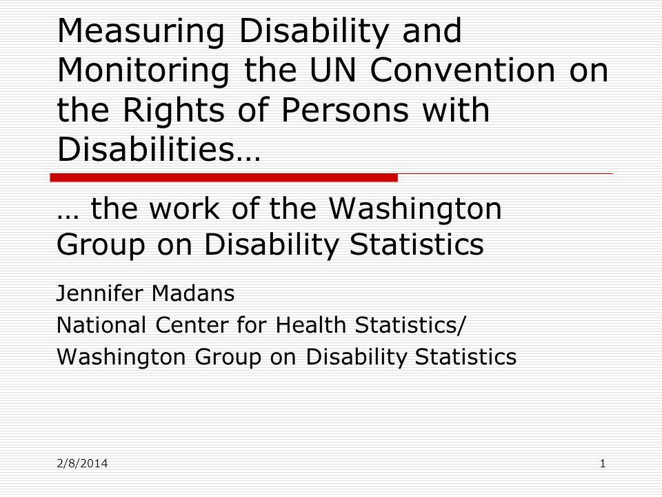 2/8/2014 Measuring Disability and Monitoring the UN Convention on the Rights of Persons with Disabilities… … the work of the Washington Group on Disability Statistics Jennifer Madans National Center for Health Statistics/ Washington Group on Disability Statistics 1