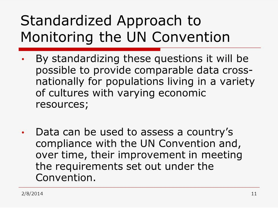 By standardizing these questions it will be possible to provide comparable data cross- nationally for populations living in a variety of cultures with varying economic resources; Data can be used to assess a countrys compliance with the UN Convention and, over time, their improvement in meeting the requirements set out under the Convention.