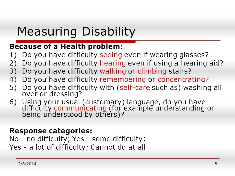 2/8/20148 Measuring Disability Because of a Health problem: 1)Do you have difficulty seeing even if wearing glasses? 2)Do you have difficulty hearing