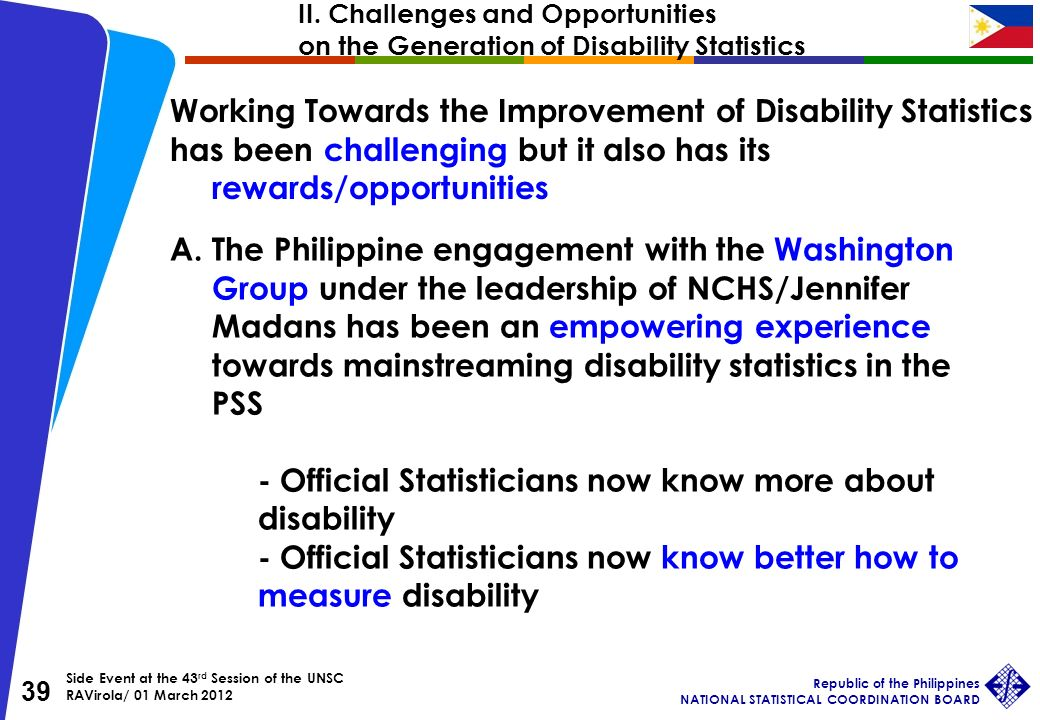 Side Event at the 43 rd Session of the UNSC RAVirola/ 01 March 2012 Republic of the Philippines NATIONAL STATISTICAL COORDINATION BOARD 39 Working Towards the Improvement of Disability Statistics has been challenging but it also has its rewards/opportunities A.The Philippine engagement with the Washington Group under the leadership of NCHS/Jennifer Madans has been an empowering experience towards mainstreaming disability statistics in the PSS - Official Statisticians now know more about disability - Official Statisticians now know better how to measure disability II.