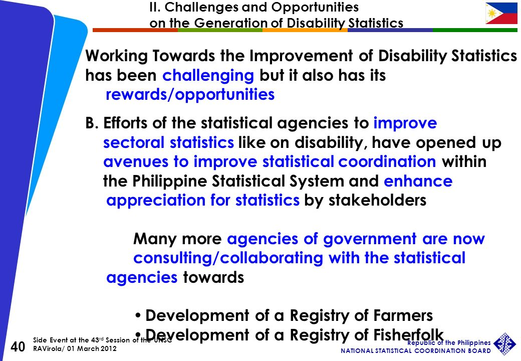 Side Event at the 43 rd Session of the UNSC RAVirola/ 01 March 2012 Republic of the Philippines NATIONAL STATISTICAL COORDINATION BOARD 40 Working Towards the Improvement of Disability Statistics has been challenging but it also has its rewards/opportunities B.