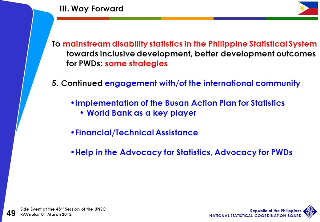 Side Event at the 43 rd Session of the UNSC RAVirola/ 01 March 2012 Republic of the Philippines NATIONAL STATISTICAL COORDINATION BOARD 49 To mainstream disability statistics in the Philippine Statistical System towards inclusive development, better development outcomes for PWDs: some strategies 5.