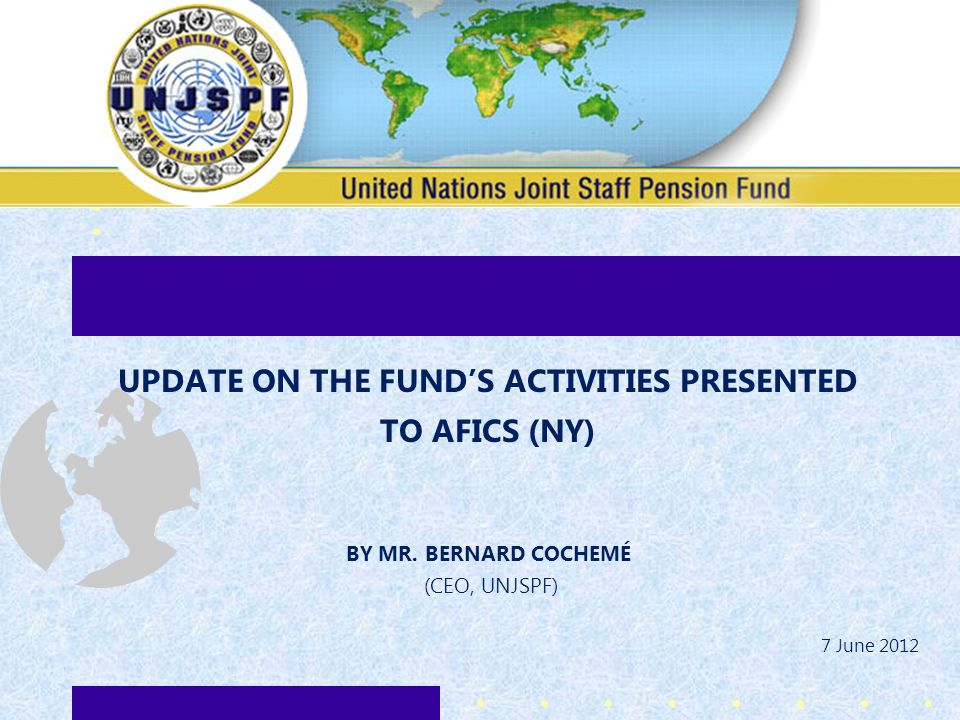 UPDATE ON THE FUNDS ACTIVITIES PRESENTED TO AFICS (NY) BY MR. BERNARD COCHEMÉ (CEO, UNJSPF) 7 June 2012