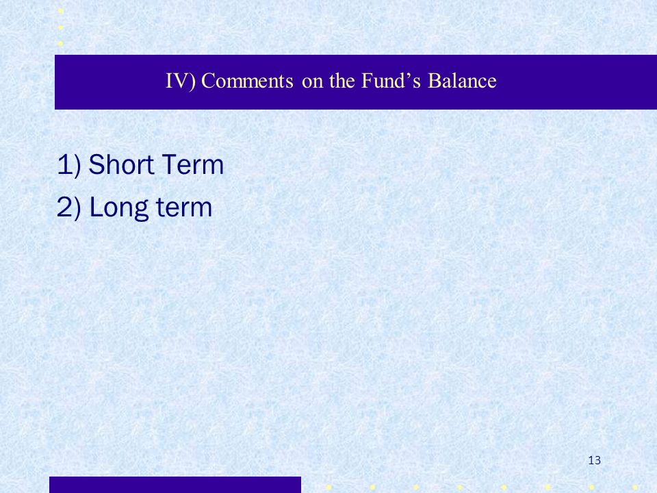 IV) Comments on the Funds Balance 1) Short Term 2) Long term 13