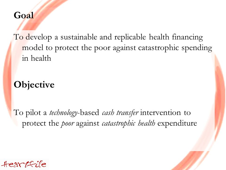 Goal To develop a sustainable and replicable health financing model to protect the poor against catastrophic spending in health Objective To pilot a technology-based cash transfer intervention to protect the poor against catastrophic health expenditure