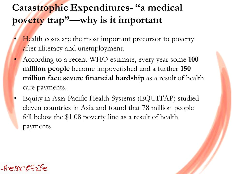Catastrophic Expenditures- a medical poverty trapwhy is it important Health costs are the most important precursor to poverty after illiteracy and unemployment.
