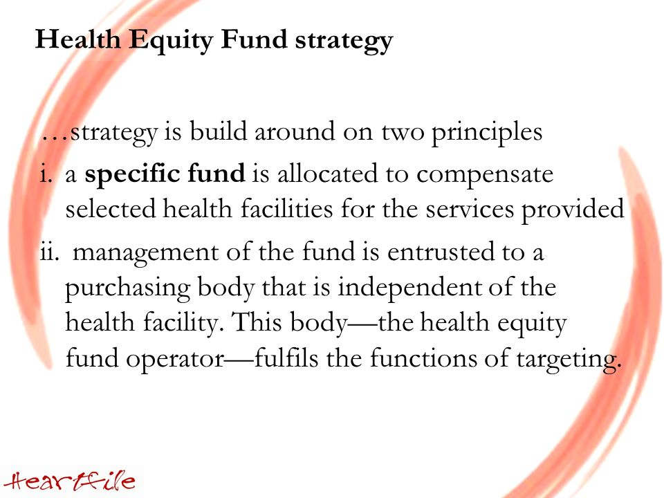 Health Equity Fund strategy …strategy is build around on two principles i.a specific fund is allocated to compensate selected health facilities for the services provided ii.