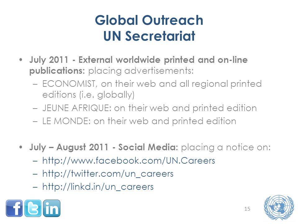 15 Global Outreach UN Secretariat July 2011 - External worldwide printed and on-line publications: placing advertisements: –ECONOMIST, on their web and all regional printed editions (i.e.