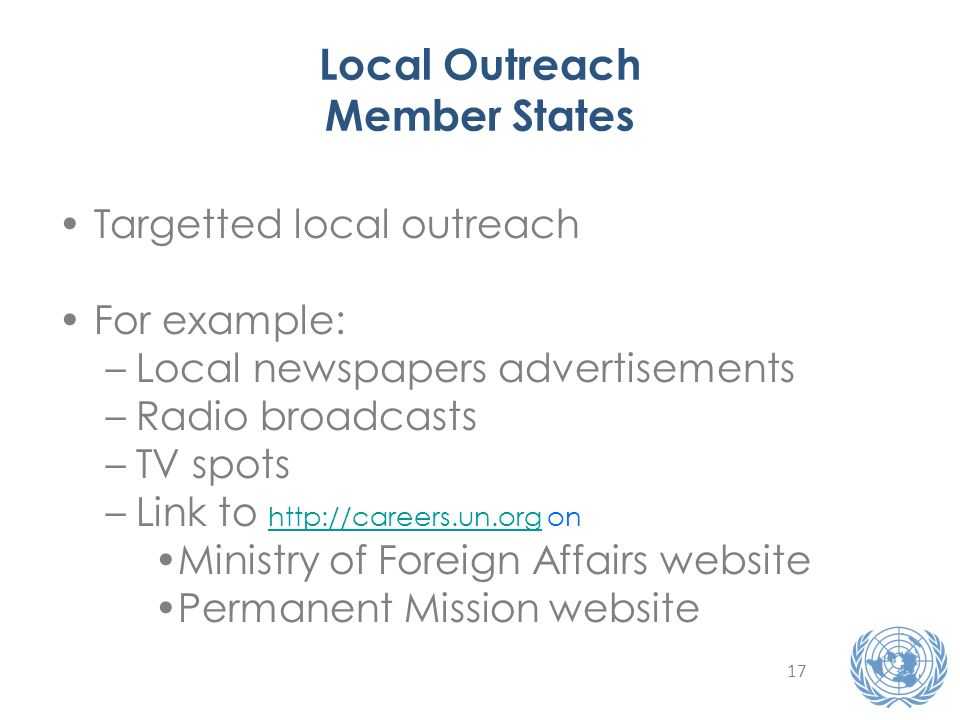 17 Local Outreach Member States Targetted local outreach For example: –Local newspapers advertisements –Radio broadcasts –TV spots –Link to http://careers.un.org on http://careers.un.org Ministry of Foreign Affairs website Permanent Mission website