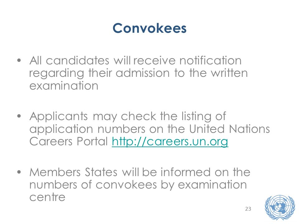 23 Convokees All candidates will receive notification regarding their admission to the written examination Applicants may check the listing of application numbers on the United Nations Careers Portal http://careers.un.orghttp://careers.un.org Members States will be informed on the numbers of convokees by examination centre