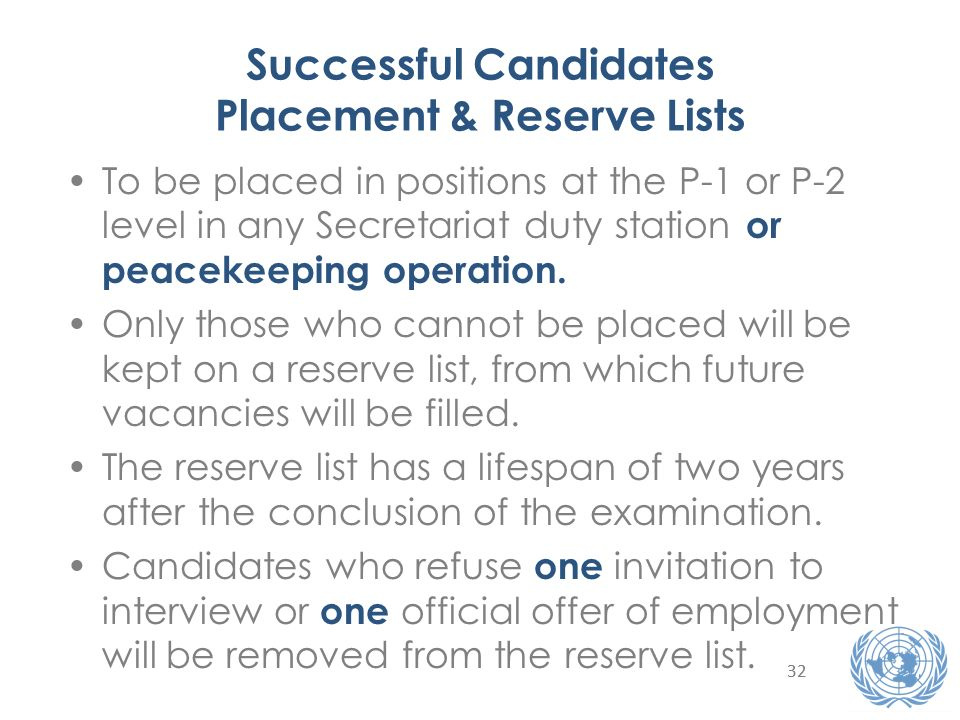 32 Successful Candidates Placement & Reserve Lists To be placed in positions at the P-1 or P-2 level in any Secretariat duty station or peacekeeping operation.