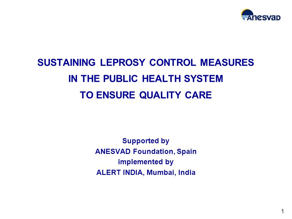 SUSTAINING LEPROSY CONTROL MEASURES IN THE PUBLIC HEALTH SYSTEM TO ENSURE QUALITY CARE Supported by ANESVAD Foundation, Spain implemented by ALERT INDIA, Mumbai, India 1