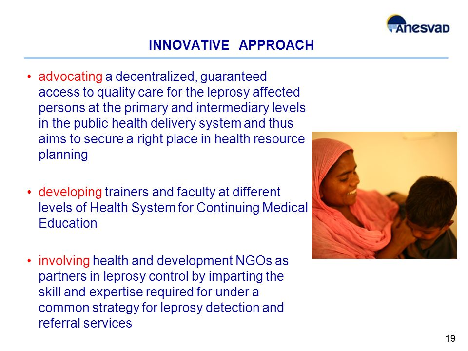 INNOVATIVE APPROACH advocating a decentralized, guaranteed access to quality care for the leprosy affected persons at the primary and intermediary levels in the public health delivery system and thus aims to secure a right place in health resource planning developing trainers and faculty at different levels of Health System for Continuing Medical Education involving health and development NGOs as partners in leprosy control by imparting the skill and expertise required for under a common strategy for leprosy detection and referral services 19