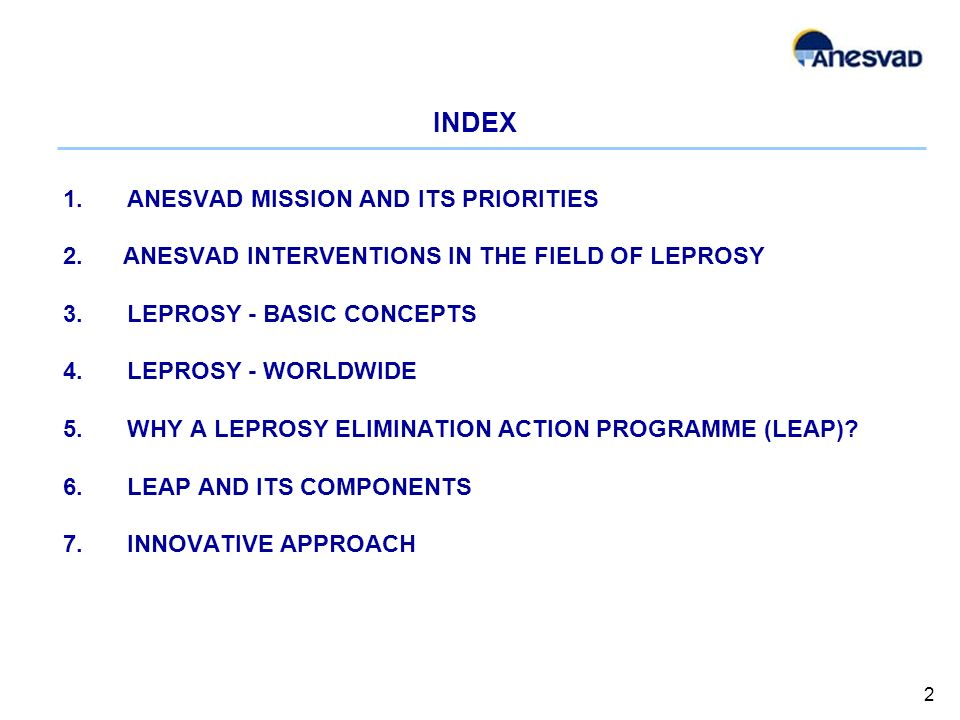 INDEX 1.ANESVAD MISSION AND ITS PRIORITIES 2. ANESVAD INTERVENTIONS IN THE FIELD OF LEPROSY 3.LEPROSY - BASIC CONCEPTS 4.LEPROSY - WORLDWIDE 5.WHY A L