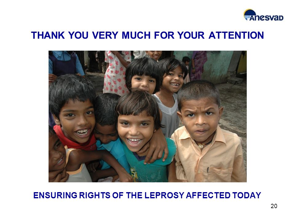THANK YOU VERY MUCH FOR YOUR ATTENTION 20 ENSURING RIGHTS OF THE LEPROSY AFFECTED TODAY