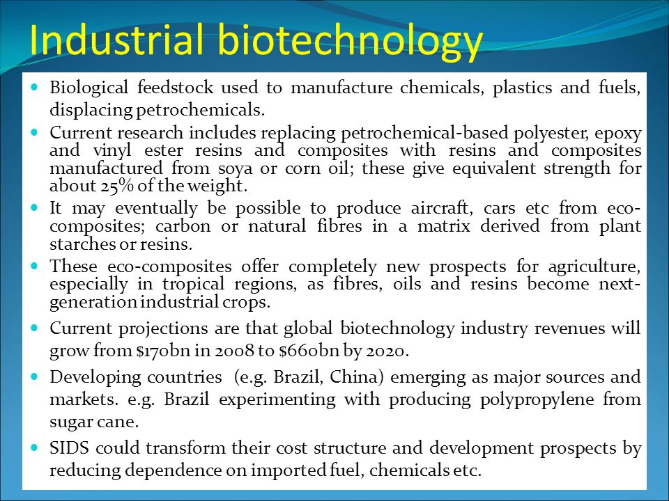 Industrial biotechnology Biological feedstock used to manufacture chemicals, plastics and fuels, displacing petrochemicals.