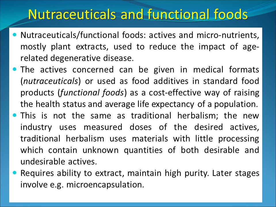 Nutraceuticals and functional foods Nutraceuticals/functional foods: actives and micro-nutrients, mostly plant extracts, used to reduce the impact of age- related degenerative disease.