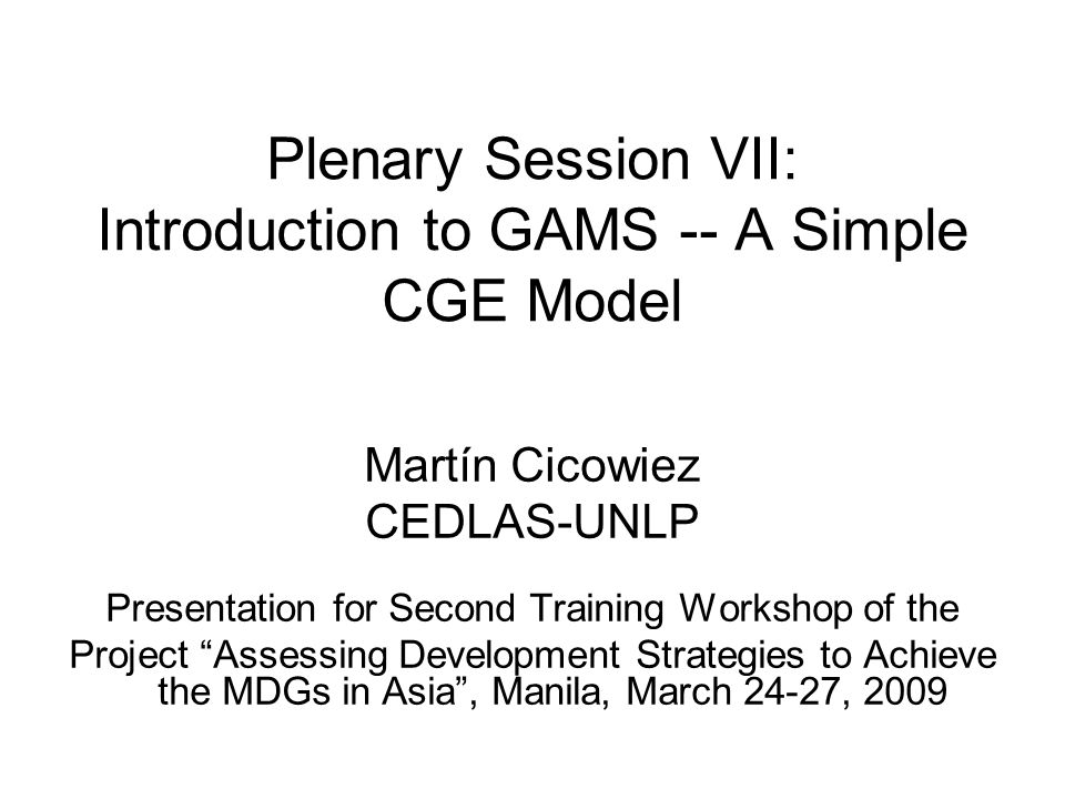 Plenary Session VII: Introduction to GAMS -- A Simple CGE Model Martín Cicowiez CEDLAS-UNLP Presentation for Second Training Workshop of the Project A