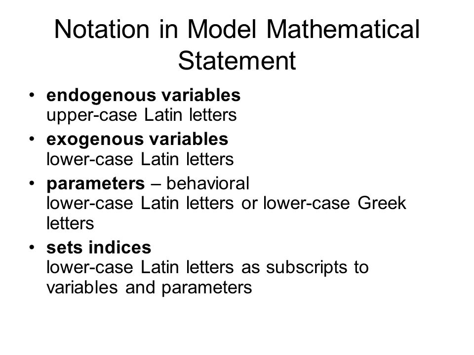 Notation in Model Mathematical Statement endogenous variables upper-case Latin letters exogenous variables lower-case Latin letters parameters – behav