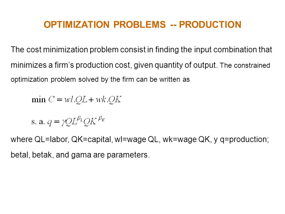 OPTIMIZATION PROBLEMS -- PRODUCTION The cost minimization problem consist in finding the input combination that minimizes a firms production cost, giv