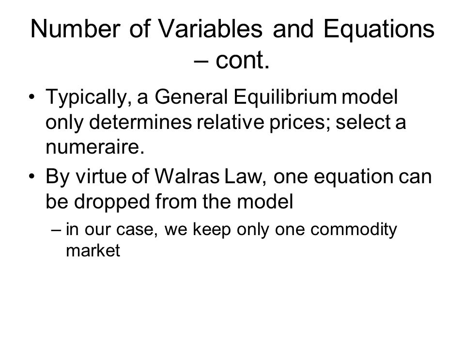 Number of Variables and Equations – cont. Typically, a General Equilibrium model only determines relative prices; select a numeraire. By virtue of Wal