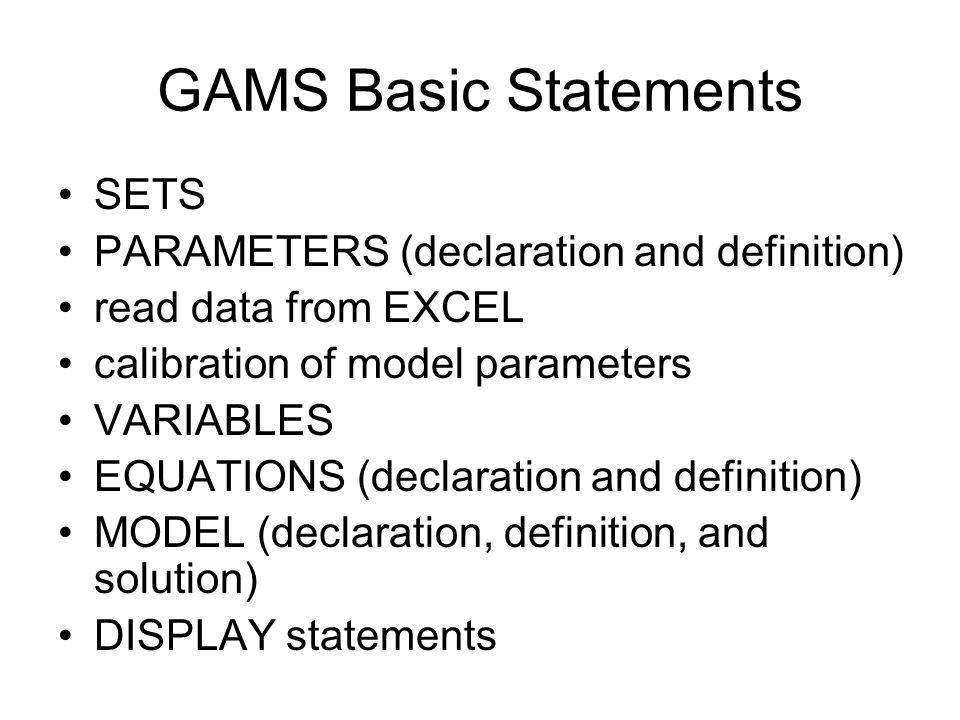 GAMS Basic Statements SETS PARAMETERS (declaration and definition) read data from EXCEL calibration of model parameters VARIABLES EQUATIONS (declarati