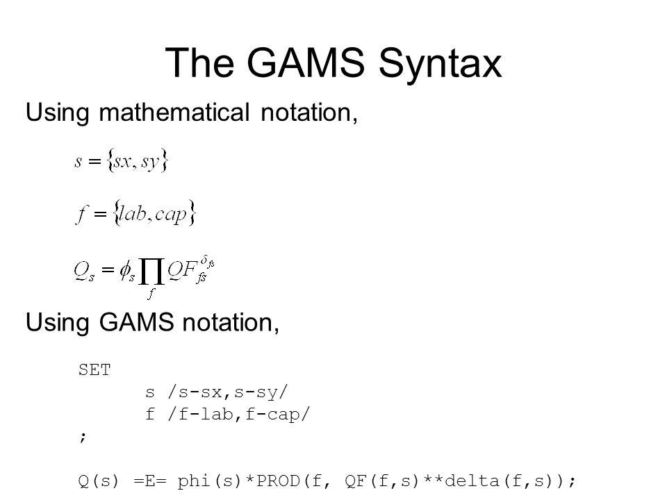 The GAMS Syntax SET s /s-sx,s-sy/ f /f-lab,f-cap/ ; Q(s) =E= phi(s)*PROD(f, QF(f,s)**delta(f,s)); Using mathematical notation, Using GAMS notation,
