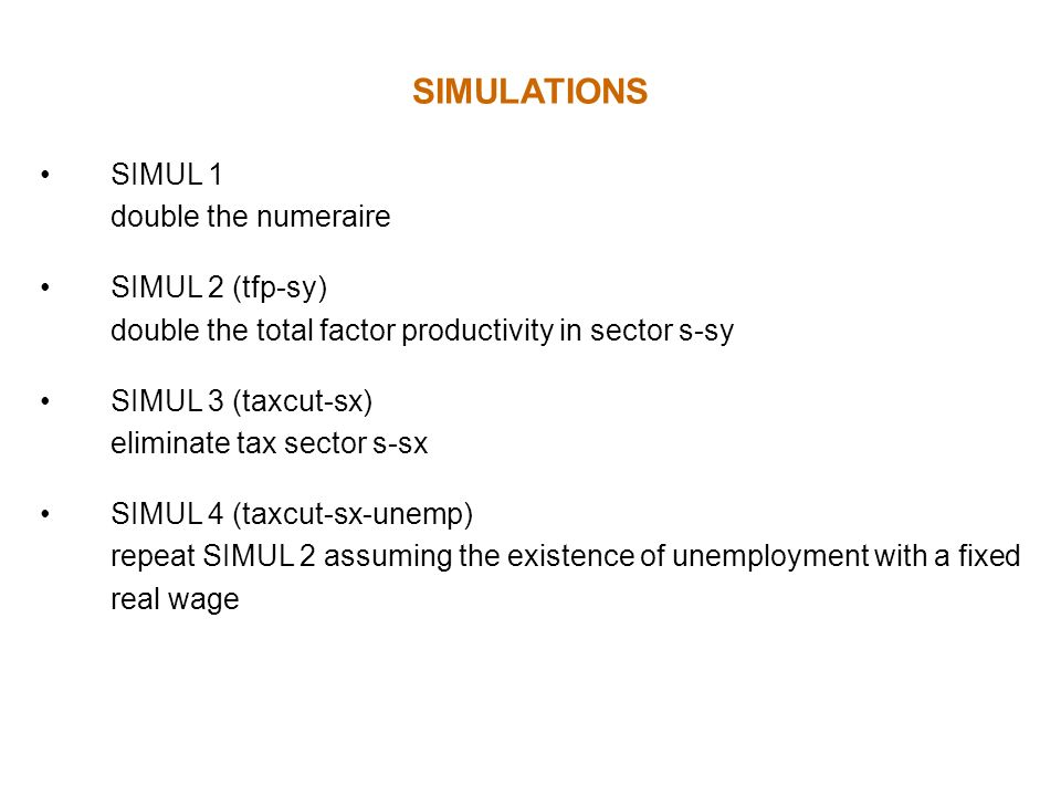 SIMULATIONS SIMUL 1 double the numeraire SIMUL 2 (tfp-sy) double the total factor productivity in sector s-sy SIMUL 3 (taxcut-sx) eliminate tax sector