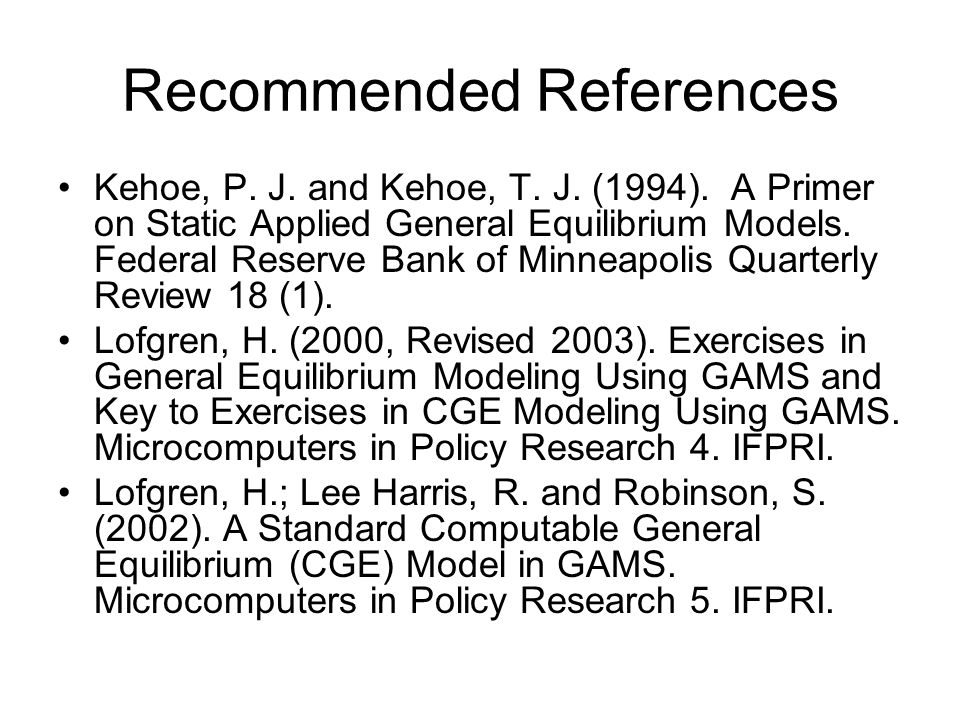 Recommended References Kehoe, P. J. and Kehoe, T. J. (1994). A Primer on Static Applied General Equilibrium Models. Federal Reserve Bank of Minneapoli