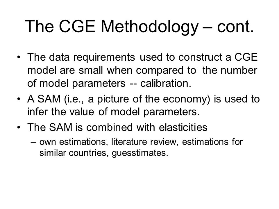 The CGE Methodology – cont. The data requirements used to construct a CGE model are small when compared to the number of model parameters -- calibrati