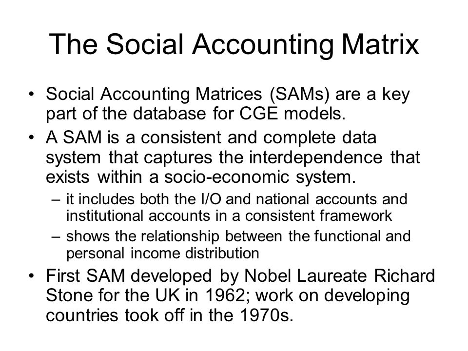 The Social Accounting Matrix Social Accounting Matrices (SAMs) are a key part of the database for CGE models. A SAM is a consistent and complete data