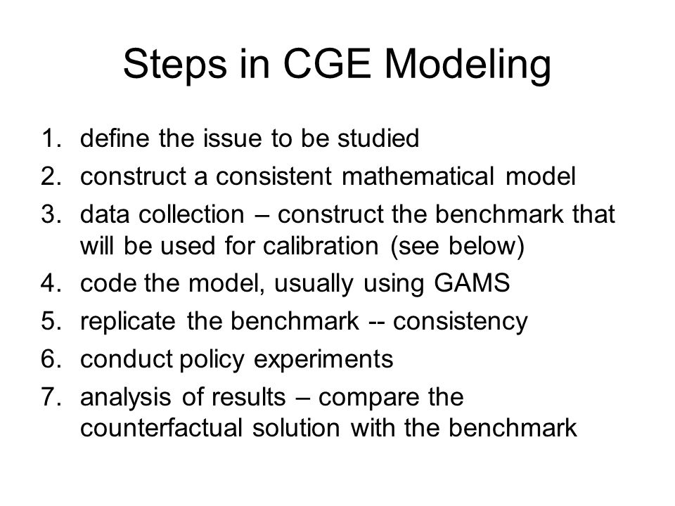 Steps in CGE Modeling 1.define the issue to be studied 2.construct a consistent mathematical model 3.data collection – construct the benchmark that wi
