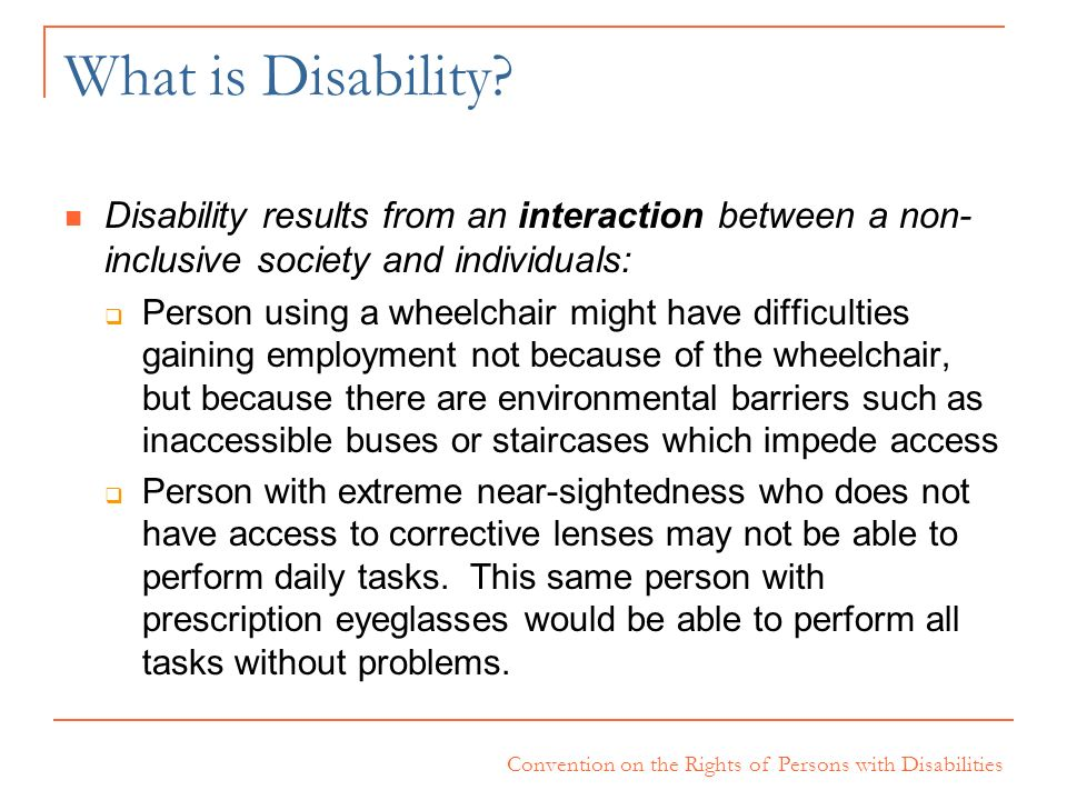 Convention on the Rights of Persons with Disabilities What is Disability? Disability results from an interaction between a non- inclusive society and