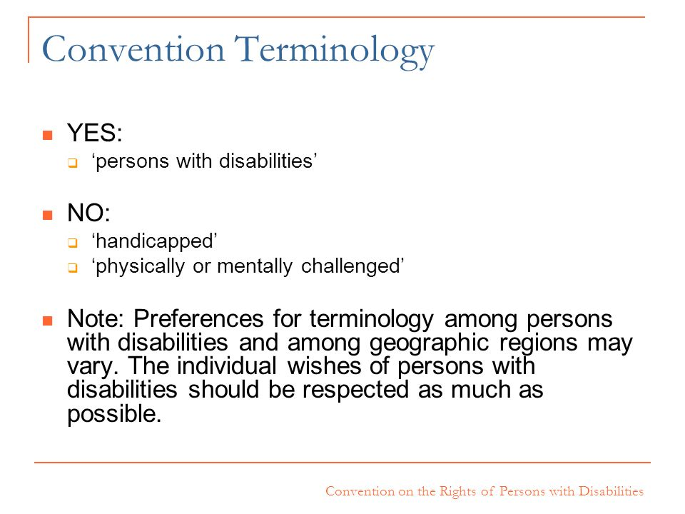 Convention on the Rights of Persons with Disabilities Convention Terminology YES: persons with disabilities NO: handicapped physically or mentally cha