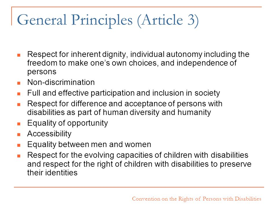 Convention on the Rights of Persons with Disabilities General Principles (Article 3) Respect for inherent dignity, individual autonomy including the f