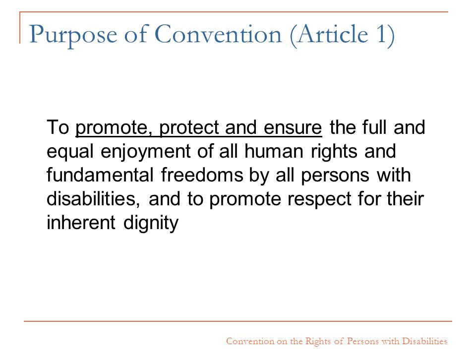 Convention on the Rights of Persons with Disabilities Purpose of Convention (Article 1) To promote, protect and ensure the full and equal enjoyment of