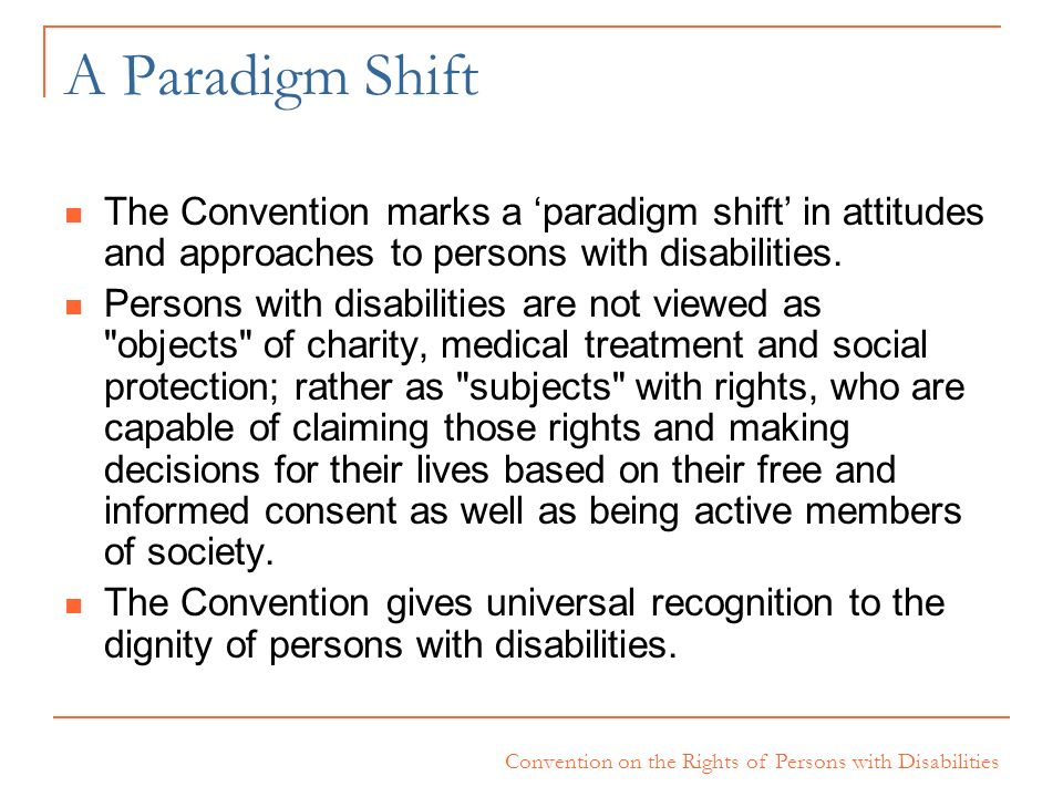 Convention on the Rights of Persons with Disabilities A Paradigm Shift The Convention marks a paradigm shift in attitudes and approaches to persons wi